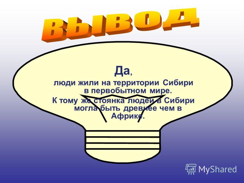 Да, люди жили на территории Сибири в первобытном мире. К тому же стоянка людей в Сибири могла быть древнее чем в Африке.