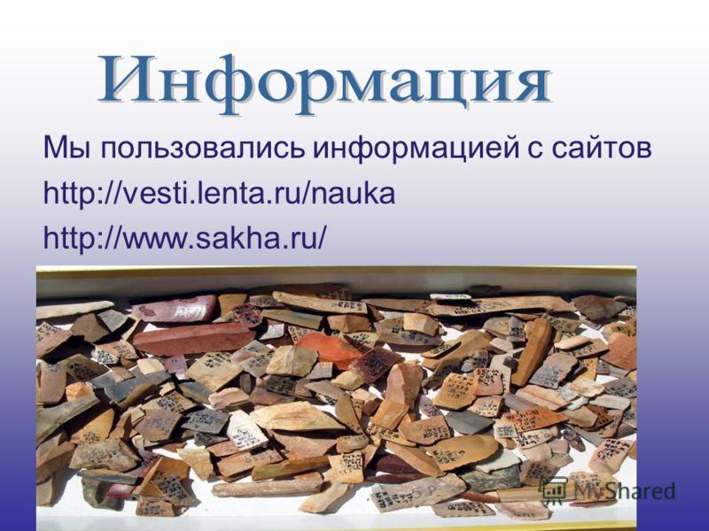 Мы пользовались информацией с сайтов http://vesti.lenta.ru/nauka http://www.sakha.ru/