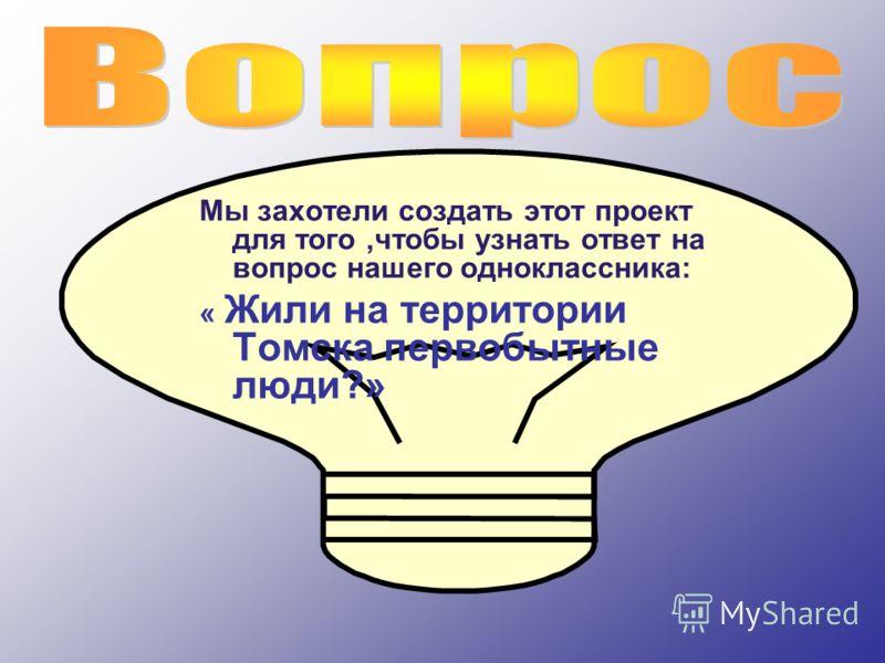 Мы захотели создать этот проект для того,чтобы узнать ответ на вопрос нашего одноклассника: « Жили на территории Томска первобытные люди?»