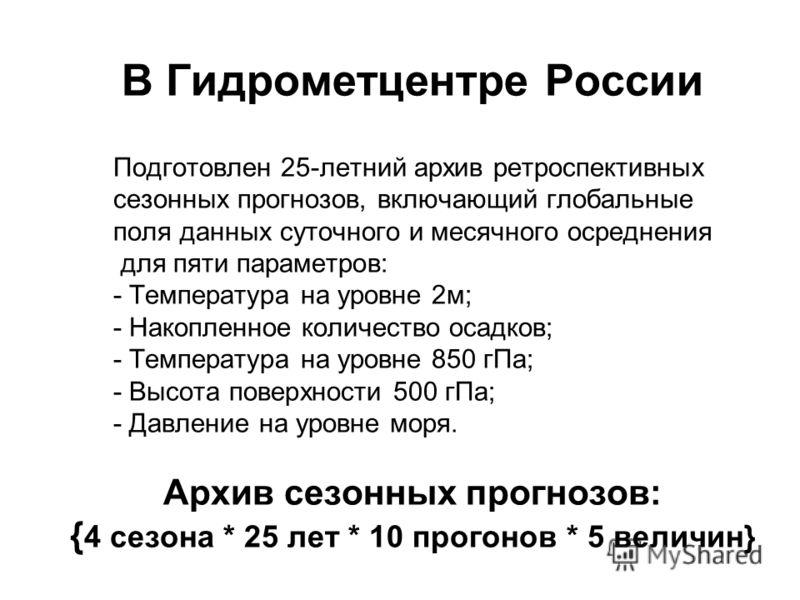 В Гидрометцентре России Подготовлен 25-летний архив ретроспективных сезонных прогнозов, включающий глобальные поля данных суточного и месячного осреднения для пяти параметров: - Температура на уровне 2м; - Накопленное количество осадков; - Температур
