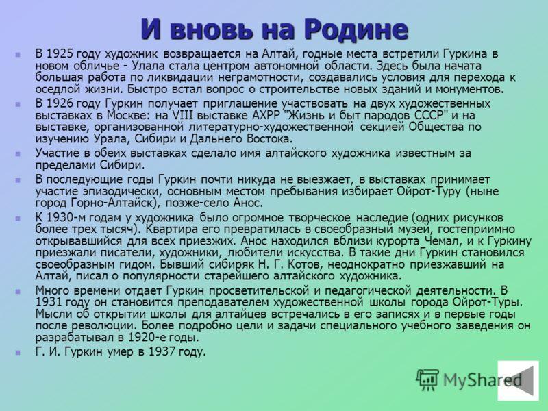 И вновь на Родине В 1925 году художник возвращается на Алтай, годные места встретили Гуркина в новом обличье - Улала стала центром автономной области. Здесь была начата большая работа по ликвидации неграмотности, создавались условия для перехода к ос