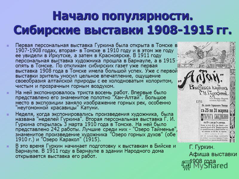 Начало популярности. Сибирские выставки 1908-1915 гг. Первая персональная выставка Гуркина была открыта в Томске в 1907-1908 годах, вторая- в Томске в 1910 году и в этом же году ее увидели в Иркутске, а затем в Красноярске. В 1911 году персональная в