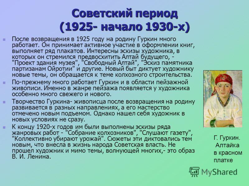 Советский период (1925- начало 1930-х) После возвращения в 1925 году на родину Гуркин много работает. Он принимает активное участие в оформлении книг, выполняет ряд плакатов. Интересны эскизы художника, в которых он стремился предвосхитить Алтай буду