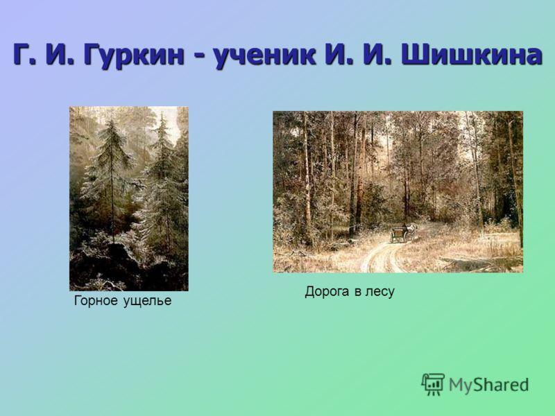 Г. И. Гуркин - ученик И. И. Шишкина Дорога в лесу Горное ущелье