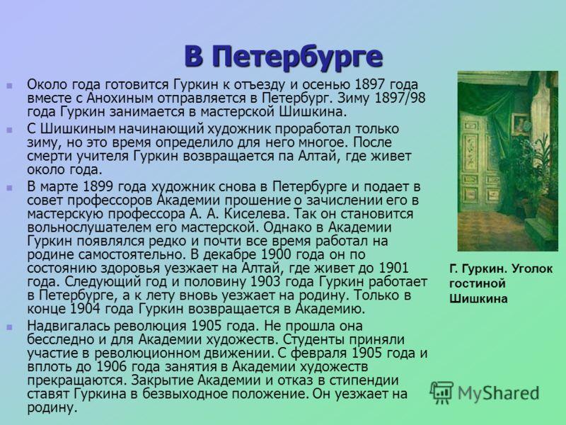 В Петербурге Около года готовится Гуркин к отъезду и осенью 1897 года вместе с Анохиным отправляется в Петербург. Зиму 1897/98 года Гуркин занимается в мастерской Шишкина. С Шишкиным начинающий художник проработал только зиму, но это время определило