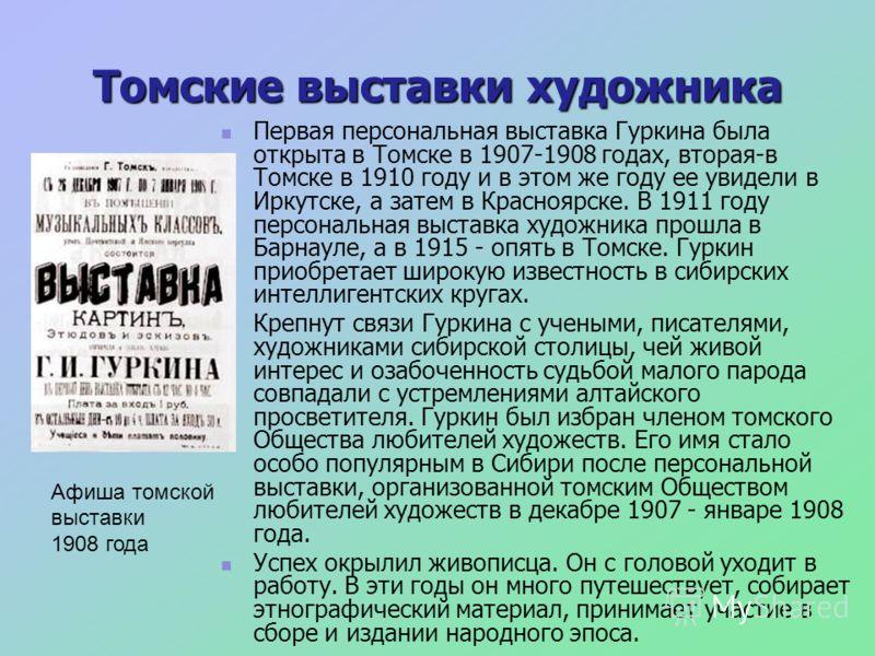 Томские выставки художника Первая персональная выставка Гуркина была открыта в Томске в 1907-1908 годах, вторая-в Томске в 1910 году и в этом же году ее увидели в Иркутске, а затем в Красноярске. В 1911 году персональная выставка художника прошла в Б