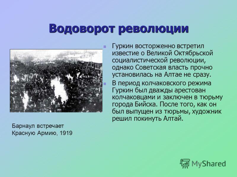 Водоворот революции Гуркин восторженно встретил известие о Великой Октябрьской социалистической революции, однако Советская власть прочно установилась на Алтае не сразу. В период колчаковского режима Гуркин был дважды арестован колчаковцами и заключе
