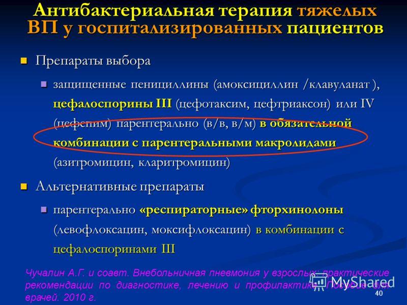 40 Антибактериальная терапия тяжелых ВП у госпитализированных пациентов Препараты выбора Препараты выбора защищенные пенициллины (амоксициллин /клавуланат ), цефалоспорины III (цефотаксим, цефтриаксон) или IV (цефепим) парентерально (в/в, в/м) в обяз