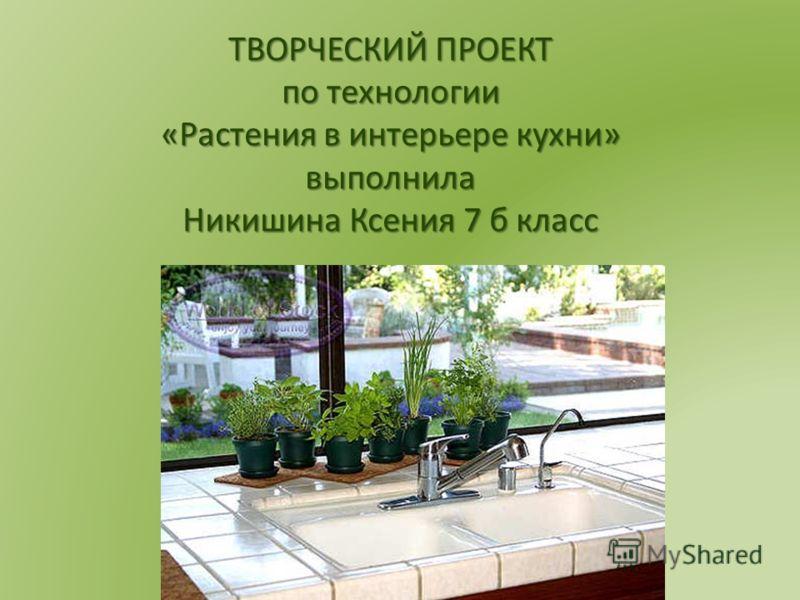 ТВОРЧЕСКИЙ ПРОЕКТ по технологии «Растения в интерьере кухни» выполнила Никишина Ксения 7 б класс