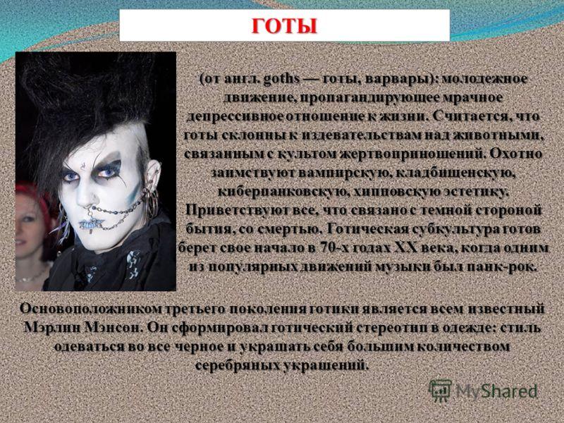 (от англ. goths готы, варвары): молодежное движение, пропагандирующее мрачное депрессивное отношение к жизни. Считается, что готы склонны к издевательствам над животными, связанным с культом жертвоприношений. Охотно заимствуют вампирскую, кладбищенск