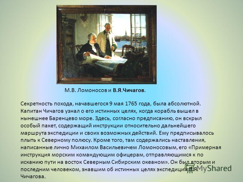 М.В. Ломоносов и В.Я.Чичагов. Секретность похода, начавшегося 9 мая 1765 года, была абсолютной. Капитан Чичагов узнал о его истинных целях, когда корабль вышел в нынешнее Баренцево море. Здесь, согласно предписанию, он вскрыл особый пакет, содержащий