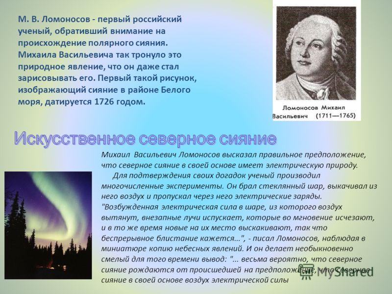 М. В. Ломоносов - первый российский ученый, обративший внимание на происхождение полярного сияния. Михаила Васильевича так тронуло это природное явление, что он даже стал зарисовывать его. Первый такой рисунок, изображающий сияние в районе Белого мор