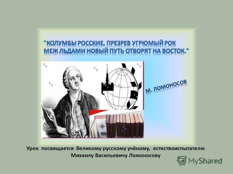 Урок посвящается Великому русскому учёному, естествоиспытателю Михаилу Васильевичу Ломоносову
