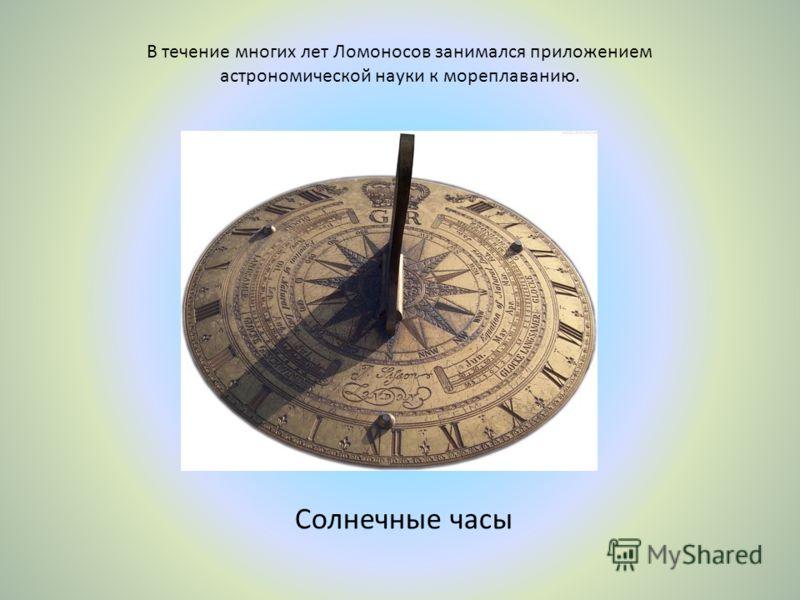 В течение многих лет Ломоносов занимался приложением астрономической науки к мореплаванию. Солнечные часы