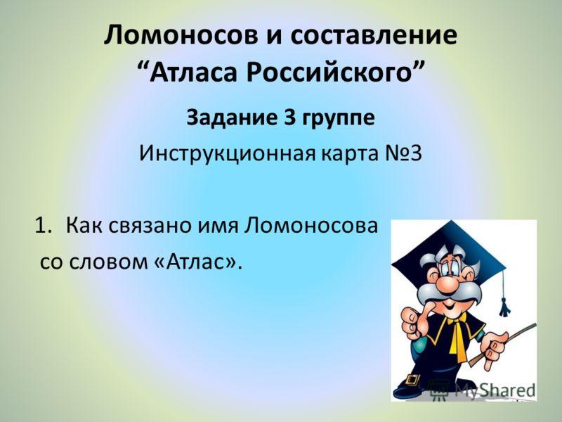 Ломоносов и составление Атласа Российского Задание 3 группе Инструкционная карта 3 1.Как связано имя Ломоносова со словом «Атлас».