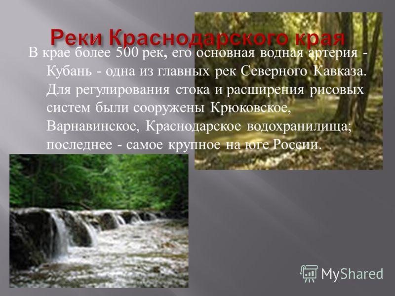 В крае более 500 рек, его основная водная артерия - Кубань - одна из главных рек Северного Кавказа. Для регулирования стока и расширения рисовых систем были сооружены Крюковское, Варнавинское, Краснодарское водохранилища ; последнее - самое крупное н