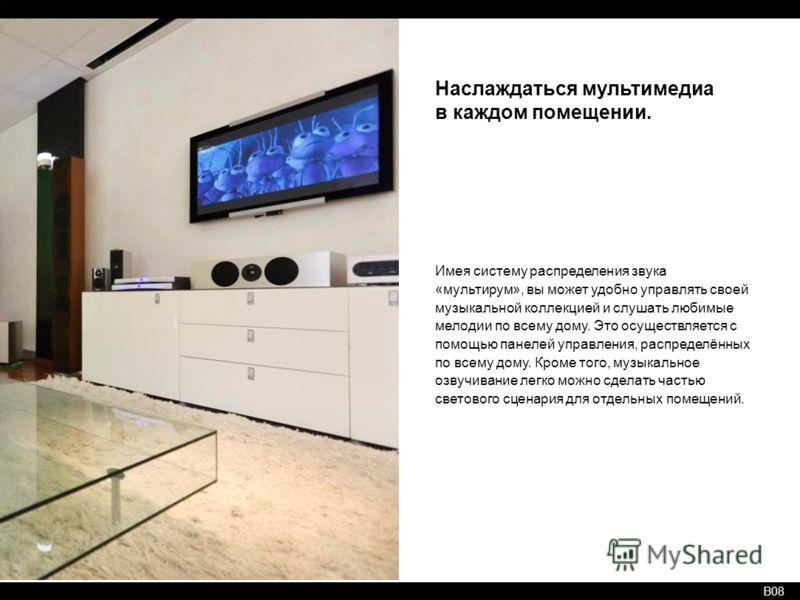 B08 Наслаждаться мультимедиа в каждом помещении. Имея систему распределения звука «мультирум», вы может удобно управлять своей музыкальной коллекцией и слушать любимые мелодии по всему дому. Это осуществляется с помощью панелей управления, распределё