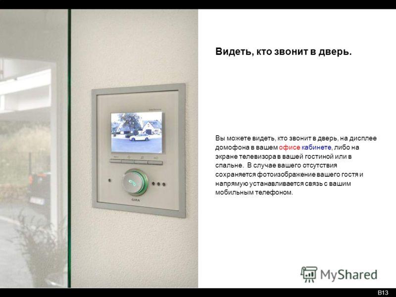 B13 Видеть, кто звонит в дверь. Вы можете видеть, кто звонит в дверь, на дисплее домофона в вашем офисе кабинете, либо на экране телевизора в вашей гостиной или в спальне. В случае вашего отсутствия сохраняется фотоизображение вашего гостя и напрямую