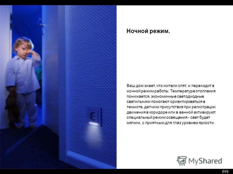 B16 Ночной режим. Ваш дом знает, что жители спят, и переходит в ночной режим работы. Температура отопления понижается, экономичные светодиодные светильники помогают ориентироваться в темноте, датчики присутствия при регистрации движения в коридоре ил