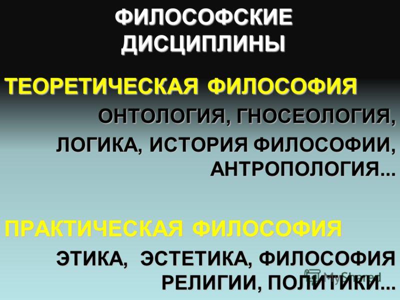 ТЕОРЕТИЧЕСКАЯ ФИЛОСОФИЯ ОНТОЛОГИЯ, ГНОСЕОЛОГИЯ, ЛОГИКА, ИСТОРИЯ ФИЛОСОФИИ, АНТРОПОЛОГИЯ... ПРАКТИЧЕСКАЯ ФИЛОСОФИЯ ЭТИКА, ЭСТЕТИКА, ФИЛОСОФИЯ РЕЛИГИИ, ПОЛИТИКИ... ФИЛОСОФСКИЕ ДИСЦИПЛИНЫ