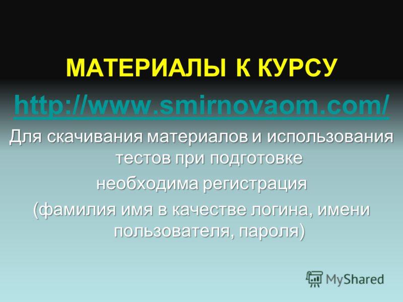 МАТЕРИАЛЫ К КУРСУ http://www.smirnovaom.com/ Для скачивания материалов и использования тестов при подготовке необходима регистрация (фамилия имя в качестве логина, имени пользователя, пароля)