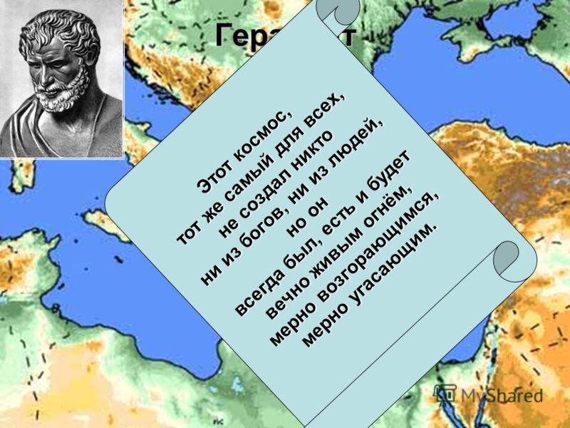Гераклит Милет Эфес Этот космос, тот же самый для всех, не создал никто ни из богов, ни из людей, но он всегда был, есть и будет вечно живым огнём, мерно возгорающимся, мерно угасающим.
