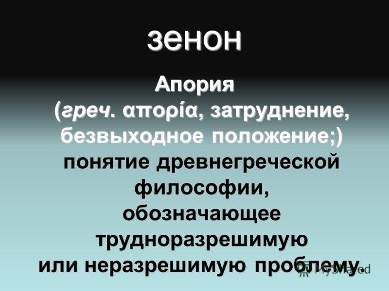 зенон Апория (греч. απορία, затруднение, безвыходное положение;) понятие древнегреческой философии, обозначающее трудноразрешимую или неразрешимую проблему.