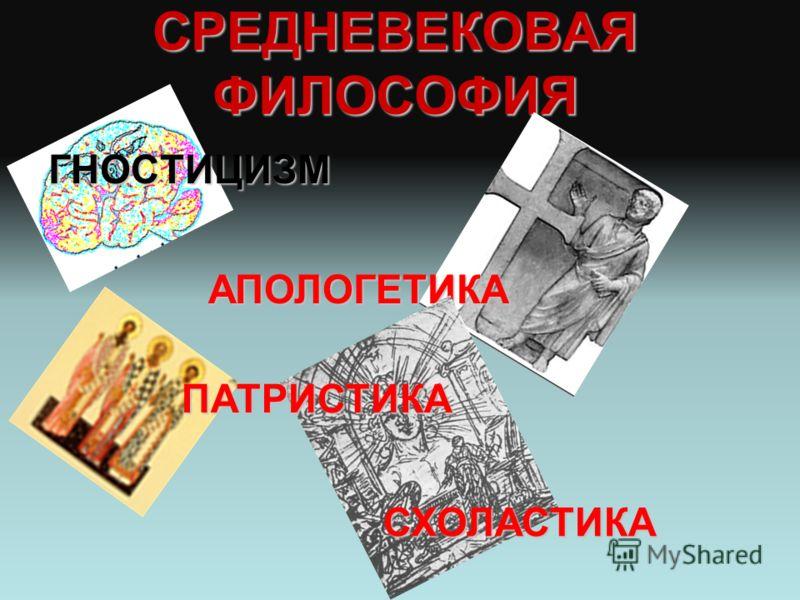 СРЕДНЕВЕКОВАЯ ФИЛОСОФИЯ ГНОСТИЦИЗМ АПОЛОГЕТИКА ПАТРИСТИКА СХОЛАСТИКА