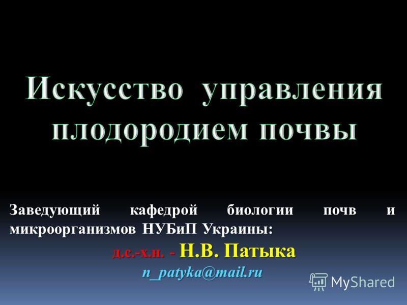 Заведующий кафедрой биологии почв и микроорганизмов НУБиП Украины: д.с.-х.н. - Н.В. Патыка д.с.-х.н. - Н.В. Патыкаn_patyka@mail.ru