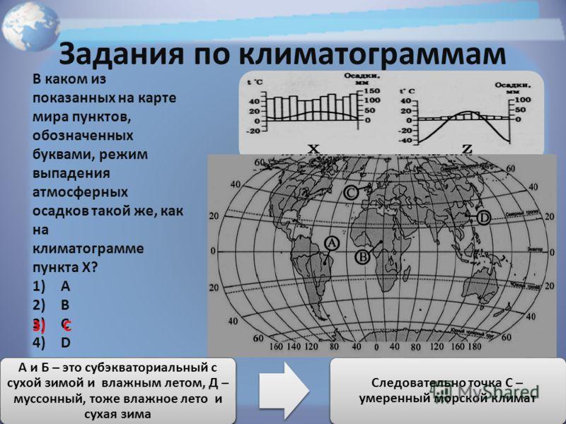 Задания по климатограммам В каком из показанных на карте мира пунктов, обозначенных буквами, режим выпадения атмосферных осадков такой же, как на климатограмме пункта X? 1)А 2)В 3)С 4)D В каких климатических поясах будут располагаться эти точки? В ка