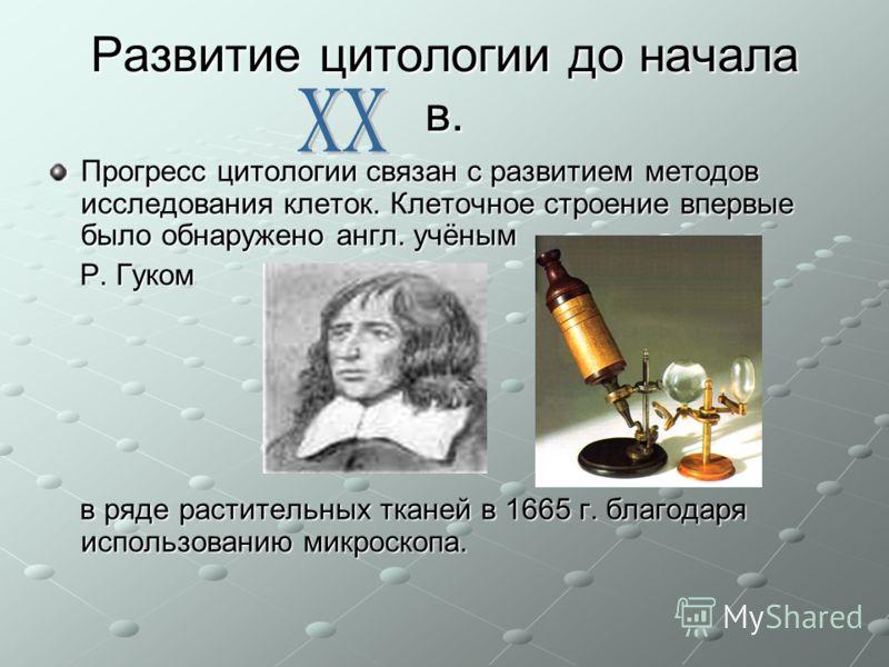 Развитие цитологии до начала в. Прогресс цитологии связан с развитием методов исследования клеток. Клеточное строение впервые было обнаружено англ. учёным Р. Гуком Р. Гуком в ряде растительных тканей в 1665 г. благодаря использованию микроскопа. в ря