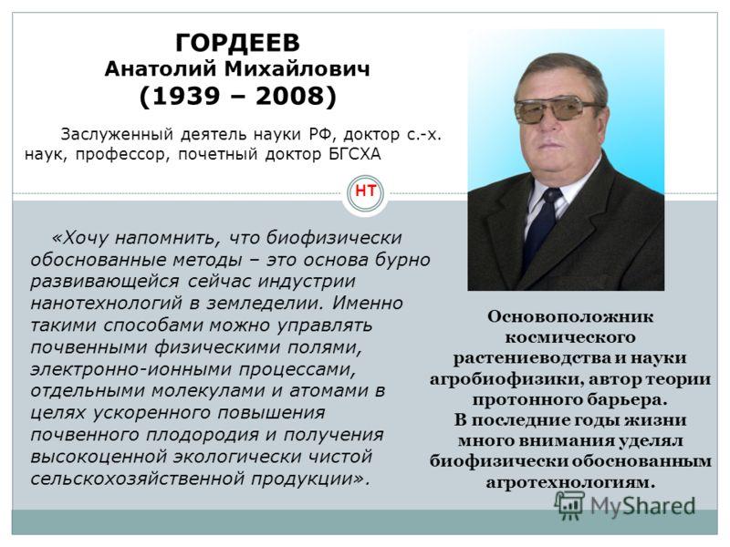 НТ ГОРДЕЕВ Анатолий Михайлович (1939 – 2008) Заслуженный деятель науки РФ, доктор с.-х. наук, профессор, почетный доктор БГСХА Основоположник космического растениеводства и науки агробиофизики, автор теории протонного барьера. В последние годы жизни