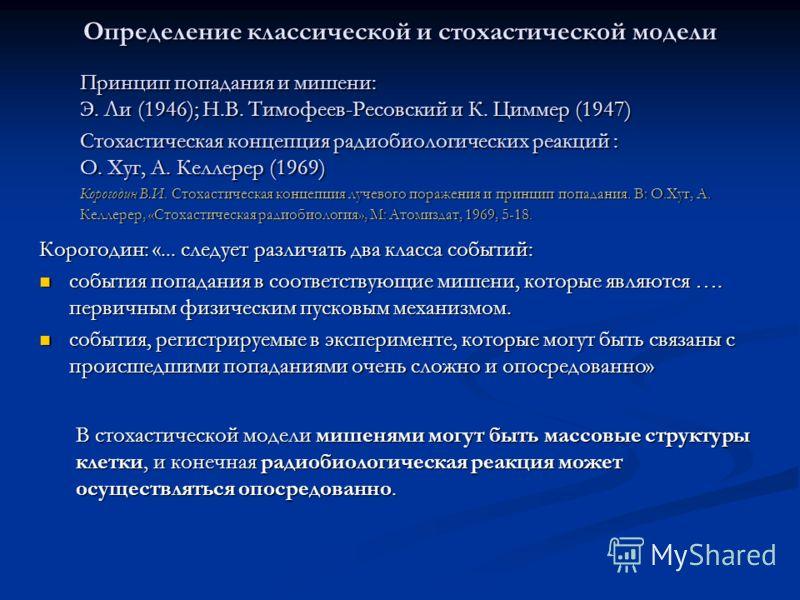 Определение классической и стохастической модели Принцип попадания и мишени: Э. Ли (1946); Н.В. Тимофеев-Ресовский и К. Циммер (1947) Стохастическая концепция радиобиологических реакций : О. Хуг, А. Келлерер (1969) Корогодин В.И. Стохастическая конце