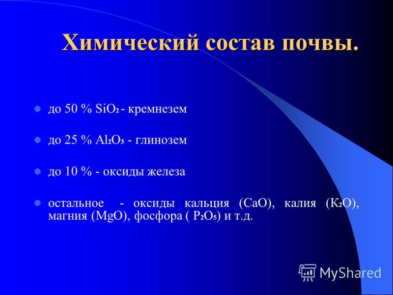 Химический состав почвы. до 50 % SiO 2 - кремнезем до 25 % Al 2 O 3 - глинозем до 10 % - оксиды железа остальное - оксиды кальция (СаО), калия (К 2 О), магния (MgО), фосфора ( Р 2 О 5 ) и т.д.