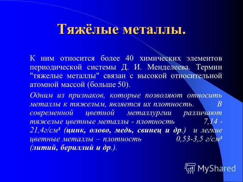Тяжёлые металлы. К ним относится более 40 химических элементов периодической системы Д. И. Менделеева. Термин