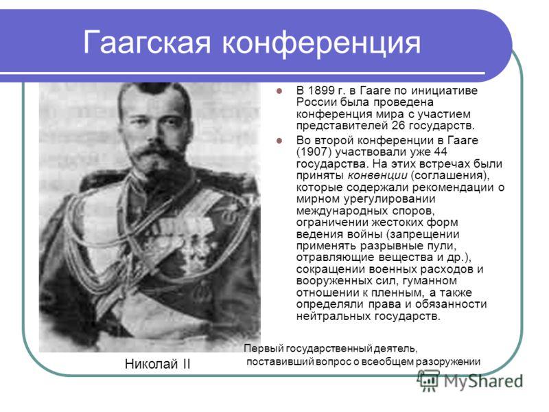 Гаагская конференция В 1899 г. в Гааге по инициативе России была проведена конференция мира с участием представителей 26 государств. Во второй конференции в Гааге (1907) участвовали уже 44 государства. На этих встречах были приняты конвенции (соглаше