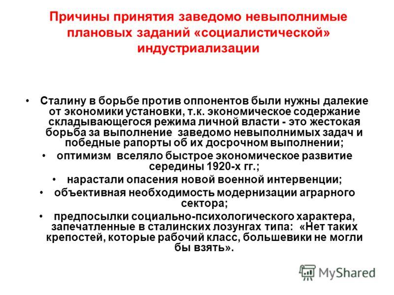 Причины принятия заведомо невыполнимые плановых заданий «социалистической» индустриализации Сталину в борьбе против оппонентов были нужны далекие от экономики установки, т.к. экономическое содержание складывающегося режима личной власти - это жестока