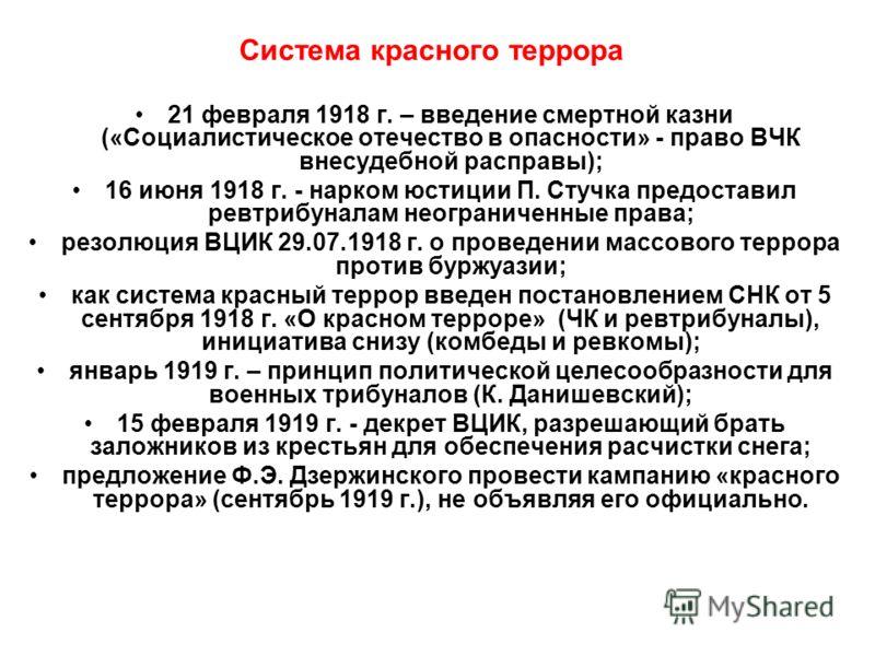 Система красного террора 21 февраля 1918 г. – введение смертной казни («Социалистическое отечество в опасности» - право ВЧК внесудебной расправы); 16 июня 1918 г. - нарком юстиции П. Стучка предоставил ревтрибуналам неограниченные права; резолюция ВЦ