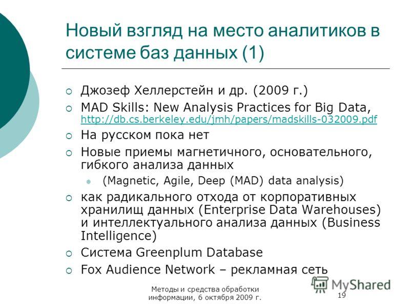 19 Методы и средства обработки информации, 6 октября 2009 г. Новый взгляд на место аналитиков в системе баз данных (1) Джозеф Хеллерстейн и др. (2009 г.) MAD Skills: New Analysis Practices for Big Data, http://db.cs.berkeley.edu/jmh/papers/madskills-