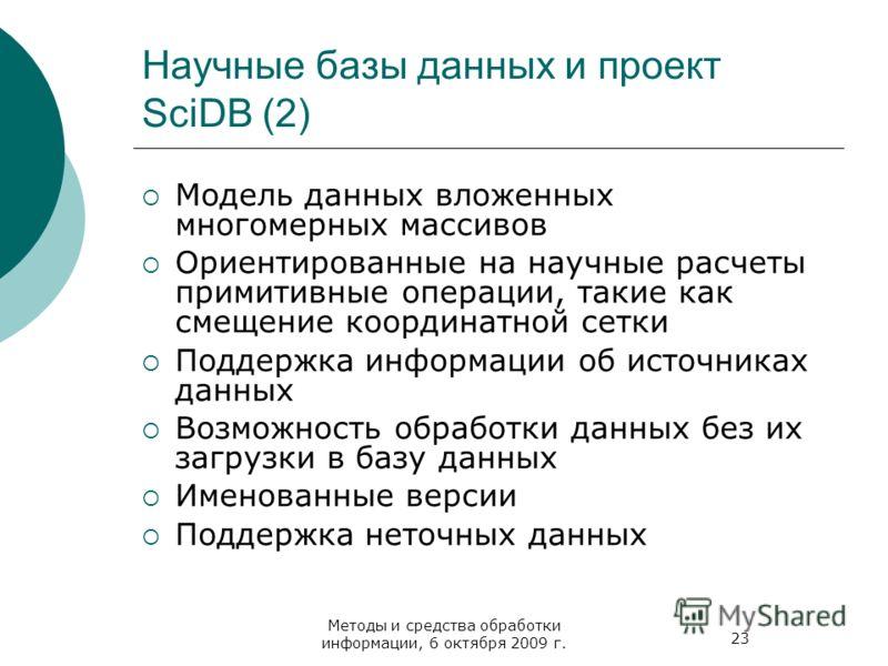 23 Методы и средства обработки информации, 6 октября 2009 г. Научные базы данных и проект SciDB (2) Модель данных вложенных многомерных массивов Ориентированные на научные расчеты примитивные операции, такие как смещение координатной сетки Поддержка