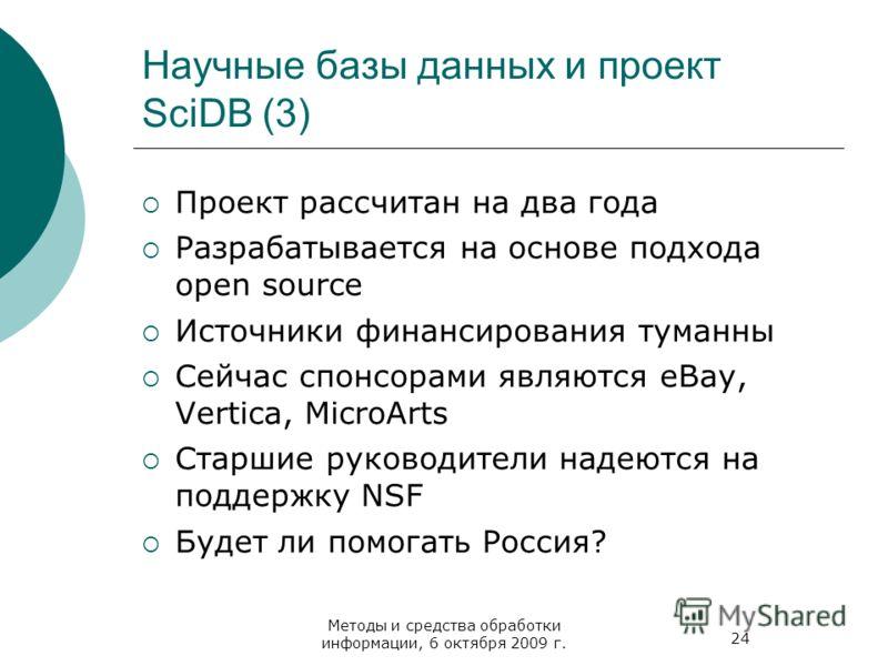 24 Методы и средства обработки информации, 6 октября 2009 г. Научные базы данных и проект SciDB (3) Проект рассчитан на два года Разрабатывается на основе подхода open source Источники финансирования туманны Сейчас спонсорами являются eBay, Vertica,
