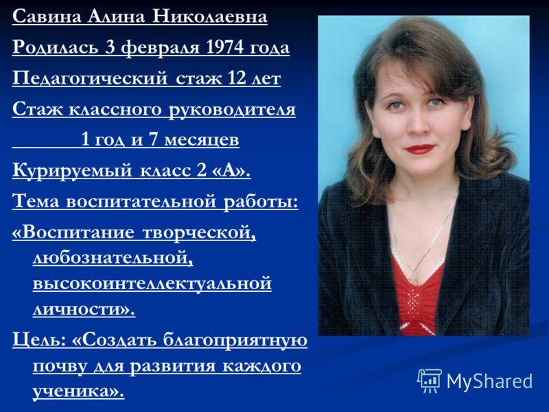 Савина Алина Николаевна Родилась 3 февраля 1974 года Педагогический стаж 12 лет Стаж классного руководителя 1 год и 7 месяцев Курируемый класс 2 «А». Тема воспитательной работы: «Воспитание творческой, любознательной, высокоинтеллектуальной личности»