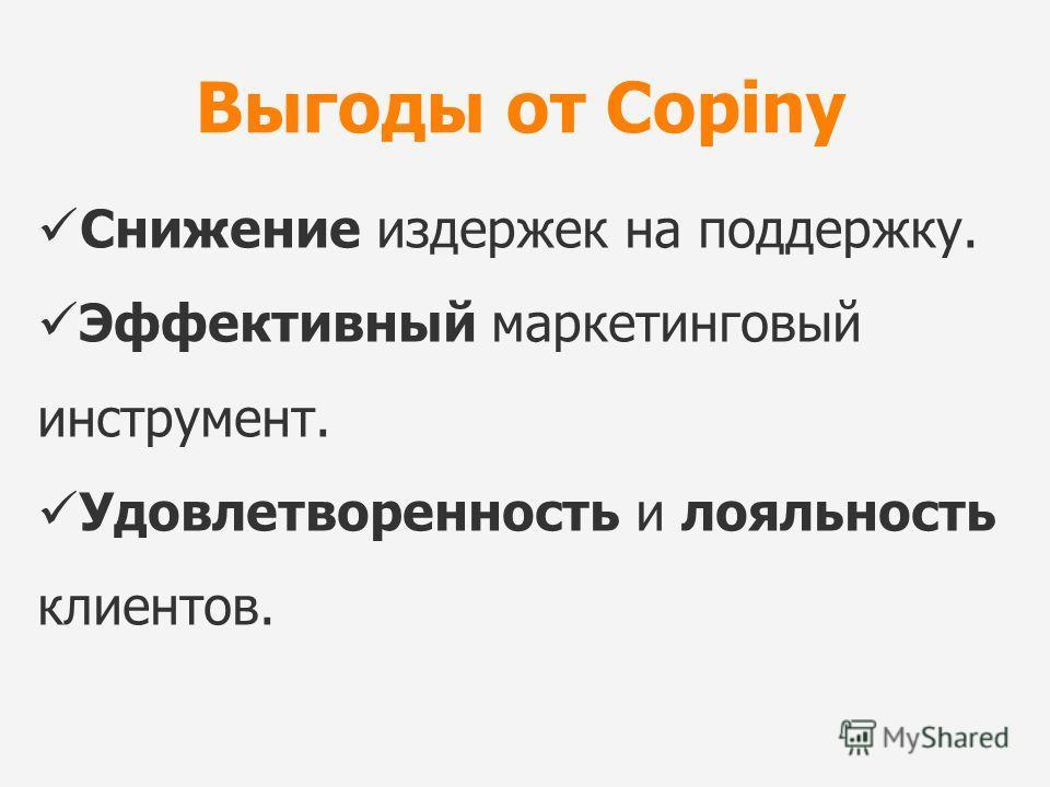 Выгоды от Copiny Снижение издержек на поддержку. Эффективный маркетинговый инструмент. Удовлетворенность и лояльность клиентов.