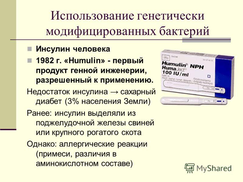 Использование генетически модифицированных бактерий Инсулин человека 1982 г. «Humulin» - первый продукт генной инженерии, разрешенный к применению. Недостаток инсулина сахарный диабет (3% населения Земли) Ранее: инсулин выделяли из поджелудочной желе
