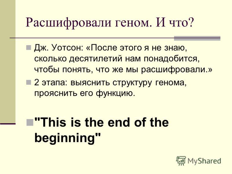 Расшифровали геном. И что? Дж. Уотсон: «После этого я не знаю, сколько десятилетий нам понадобится, чтобы понять, что же мы расшифровали.» 2 этапа: выяснить структуру генома, прояснить его функцию. This is the end of the beginning