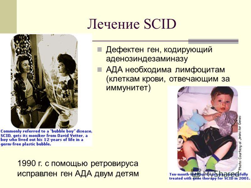 Лечение SCID Дефектен ген, кодирующий аденозиндезаминазу АДА необходима лимфоцитам (клеткам крови, отвечающим за иммунитет) 1990 г. с помощью ретровируса исправлен ген АДА двум детям
