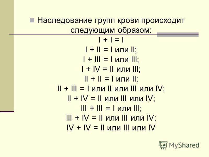 Наследование групп крови происходит следующим образом: I + I = I I + II = I или II; I + III = I или III; I + IV = II или III; II + II = I или II; II + III = I или II или III или IV; II + IV = II или III или IV; III + III = I или III; III + IV = II ил