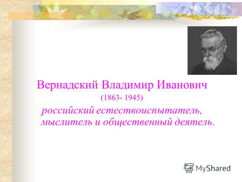 Вернадский Владимир Иванович (1863- 1945) российский естествоиспытатель, мыслитель и общественный деятель.