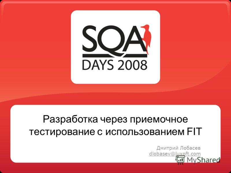 Разработка через приемочное тестирование с использованием FIT Дмитрий Лобасев dlobasev@luxoft.com