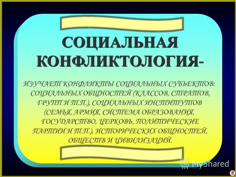 СОЦИАЛЬНАЯ КОНФЛИКТОЛОГИЯ КОНФЛИКТОЛОГИЯ- ИЗУЧАЕТ КОНФЛИКТЫ СОЦИАЛЬНЫХ СУБЪЕКТОВ: СОЦИАЛЬНЫХ ОБЩНОСТЕЙ (КЛАССОВ, СТРАТОВ, ГРУПП И Т.П.), СОЦИАЛЬНЫХ ИНСТИТУТОВ (СЕМЬЯ, АРМИЯ, СИСТЕМА ОБРАЗОВАНИЯ, ГОСУДАРСТВО, ЦЕРКОВЬ, ПОЛИТИЧЕСКИЕ ПАРТИИ И Т.П.), ИСТО